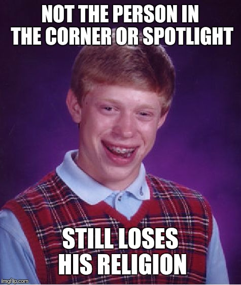 Bad Luck Brian Meme | NOT THE PERSON IN THE CORNER OR SPOTLIGHT STILL LOSES HIS RELIGION | image tagged in memes,bad luck brian | made w/ Imgflip meme maker