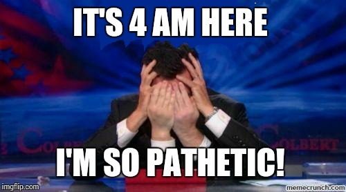 stephen colbert face palms | IT'S 4 AM HERE I'M SO PATHETIC! | image tagged in stephen colbert face palms | made w/ Imgflip meme maker