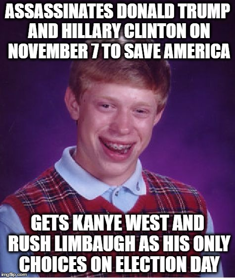 now idk which ones are worst | ASSASSINATES DONALD TRUMP AND HILLARY CLINTON ON NOVEMBER 7 TO SAVE AMERICA GETS KANYE WEST AND RUSH LIMBAUGH AS HIS ONLY CHOICES ON ELECTIO | image tagged in memes,bad luck brian,donald trump,hillary clinton,rush limbaugh,kanye west | made w/ Imgflip meme maker