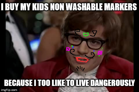 I Too Like To Live Dangerously Meme | I BUY MY KIDS NON WASHABLE MARKERS BECAUSE I TOO LIKE TO LIVE DANGEROUSLY | image tagged in memes,i too like to live dangerously | made w/ Imgflip meme maker