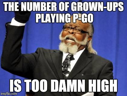 P-Go | THE NUMBER OF GROWN-UPS PLAYING P-GO IS TOO DAMN HIGH | image tagged in memes,too damn high | made w/ Imgflip meme maker