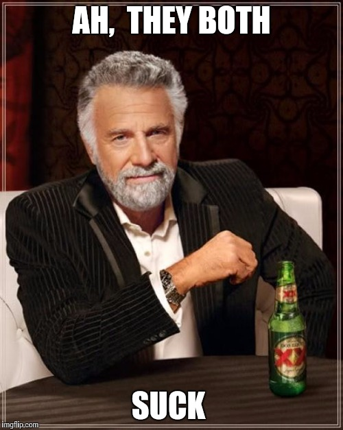 The Most Interesting Man In The World Meme | AH,  THEY BOTH SUCK | image tagged in memes,the most interesting man in the world | made w/ Imgflip meme maker