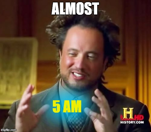 Ancient Aliens Meme | ALMOST 5 AM | image tagged in memes,ancient aliens | made w/ Imgflip meme maker