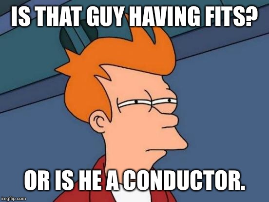 Futurama Fry Meme | IS THAT GUY HAVING FITS? OR IS HE A CONDUCTOR. | image tagged in memes,futurama fry | made w/ Imgflip meme maker