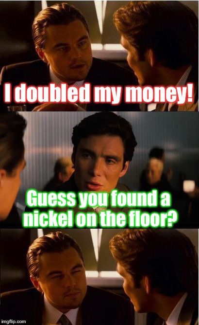 He became twice as rich!! | I doubled my money! Guess you found a nickel on the floor? | image tagged in memes,inception,nickel,burn,poor,funny | made w/ Imgflip meme maker