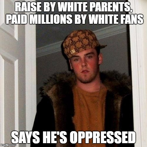 Scumbag Steve Meme | RAISE BY WHITE PARENTS, PAID MILLIONS BY WHITE FANS SAYS HE'S OPPRESSED | image tagged in memes,scumbag steve,The_Donald | made w/ Imgflip meme maker