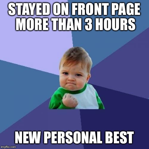 Success Kid Meme | STAYED ON FRONT PAGE MORE THAN 3 HOURS NEW PERSONAL BEST | image tagged in memes,success kid | made w/ Imgflip meme maker
