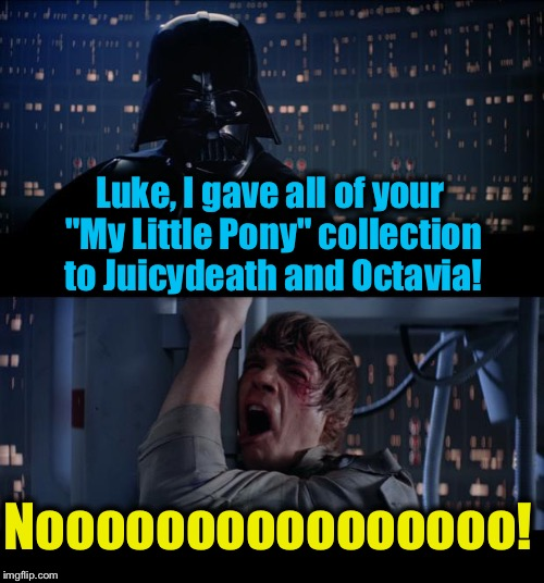 "Star Wars Juicydeath & Octavia got all My MLP Collection No | Luke, I gave all of your ""My Little Pony"" collection to Juicydeath and Octavia! Noooooooooooooooo! 