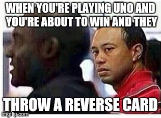 Tiger Woods |  WHEN YOU'RE PLAYING UNO AND YOU'RE ABOUT TO WIN AND THEY; THROW A REVERSE CARD | image tagged in uno | made w/ Imgflip meme maker