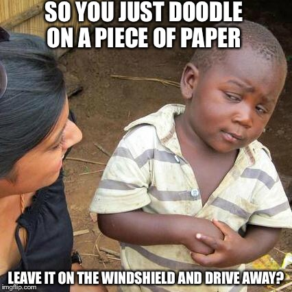 Third World Skeptical Kid Meme | SO YOU JUST DOODLE ON A PIECE OF PAPER LEAVE IT ON THE WINDSHIELD AND DRIVE AWAY? | image tagged in memes,third world skeptical kid | made w/ Imgflip meme maker