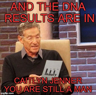 Maury Lie Detector |  AND THE DNA RESULTS ARE IN; CAITLYN JENNER YOU ARE STILL A MAN | image tagged in memes,maury lie detector | made w/ Imgflip meme maker