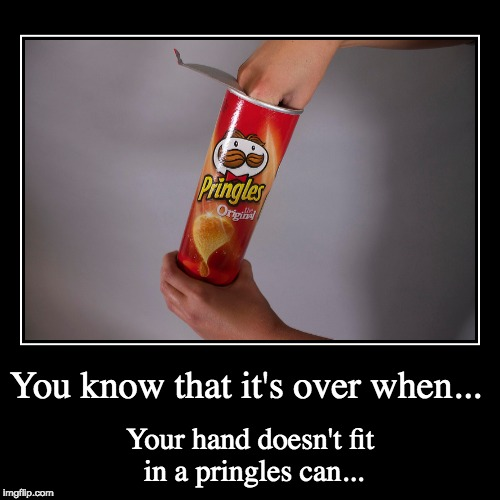 You know that it's over when... | Your hand doesn't fit in a pringles can... | image tagged in funny,demotivationals | made w/ Imgflip demotivational maker
