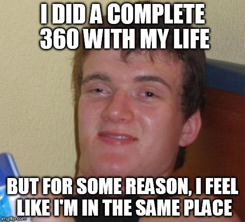 10 Guy Meme | I DID A COMPLETE 360 WITH MY LIFE BUT FOR SOME REASON, I FEEL LIKE I'M IN THE SAME PLACE | image tagged in memes,10 guy | made w/ Imgflip meme maker