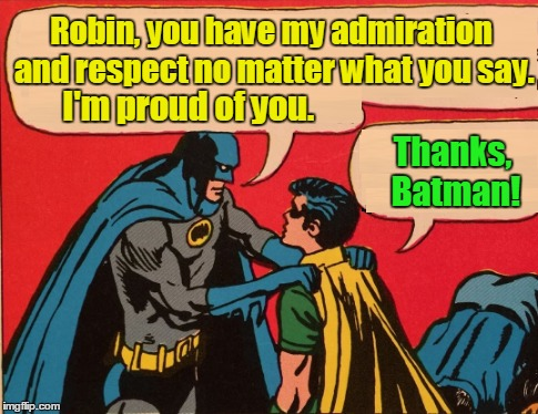 Robin, you have my admiration and respect no matter what you say. Thanks, Batman! I'm proud of you. | made w/ Imgflip meme maker