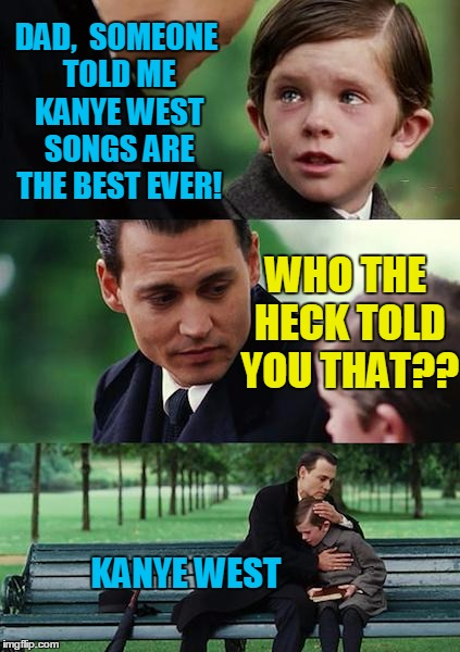 Finding Neverland Meme | DAD,  SOMEONE TOLD ME KANYE WEST SONGS ARE THE BEST EVER! WHO THE HECK TOLD YOU THAT?? KANYE WEST | image tagged in memes,finding neverland | made w/ Imgflip meme maker