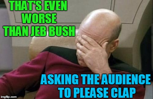 Captain Picard Facepalm Meme | THAT'S EVEN WORSE THAN JEB BUSH ASKING THE AUDIENCE TO PLEASE CLAP | image tagged in memes,captain picard facepalm | made w/ Imgflip meme maker