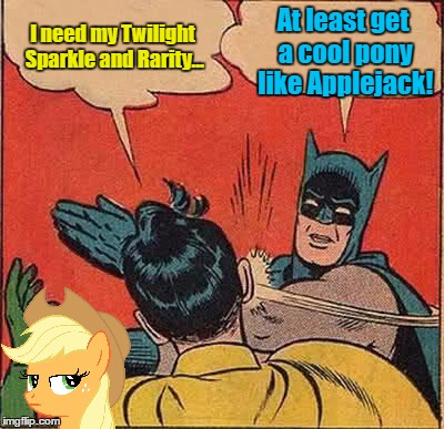 Batman Slapping Robin Meme | I need my Twilight Sparkle and Rarity... At least get a cool pony like Applejack! | image tagged in memes,batman slapping robin | made w/ Imgflip meme maker