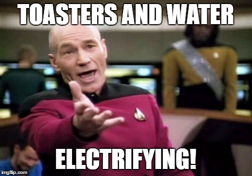 Picard Wtf Meme | TOASTERS AND WATER ELECTRIFYING! | image tagged in memes,picard wtf | made w/ Imgflip meme maker