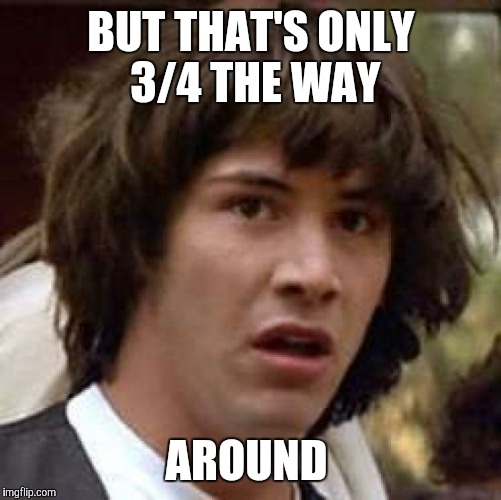 Conspiracy Keanu Meme | BUT THAT'S ONLY 3/4 THE WAY AROUND | image tagged in memes,conspiracy keanu | made w/ Imgflip meme maker