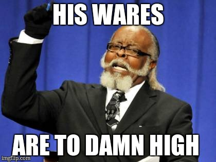 Too Damn High Meme | HIS WARES ARE TO DAMN HIGH | image tagged in memes,too damn high | made w/ Imgflip meme maker