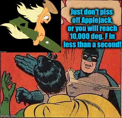 Batman Slapping Robin Meme | Just don't piss off Applejack, or you will reach 10,000 deg. F in less than a second! | image tagged in memes,batman slapping robin | made w/ Imgflip meme maker