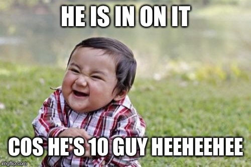 Evil Toddler Meme | HE IS IN ON IT COS HE'S 10 GUY HEEHEEHEE | image tagged in memes,evil toddler | made w/ Imgflip meme maker