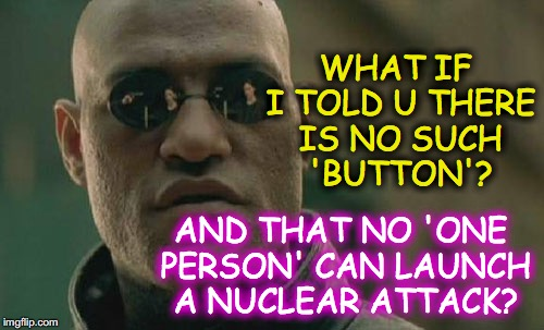 Matrix Morpheus Meme | WHAT IF I TOLD U THERE IS NO SUCH 'BUTTON'? AND THAT NO 'ONE PERSON' CAN LAUNCH A NUCLEAR ATTACK? | image tagged in memes,matrix morpheus | made w/ Imgflip meme maker
