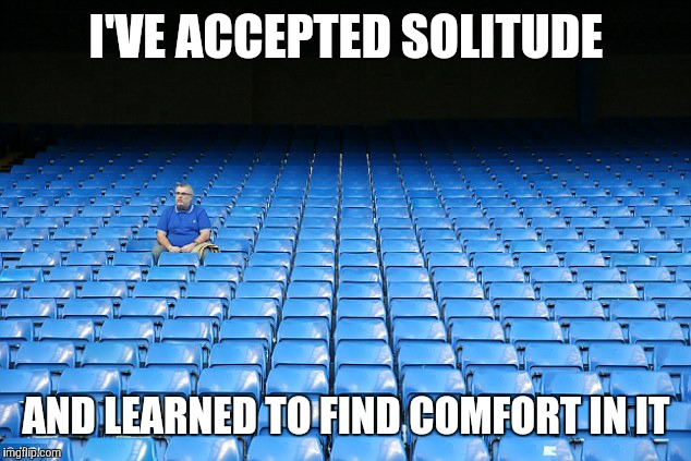 I'VE ACCEPTED SOLITUDE AND LEARNED TO FIND COMFORT IN IT | made w/ Imgflip meme maker