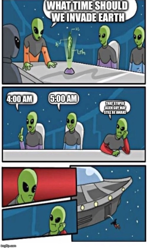 5:00 AM THAT STUPID ALIEN GUY MAY STILL BE AWAKE | made w/ Imgflip meme maker