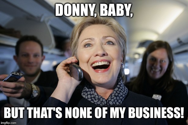 DONNY, BABY, BUT THAT'S NONE OF MY BUSINESS! | image tagged in hillary on the phone | made w/ Imgflip meme maker