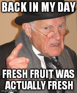 Back In My Day Meme | BACK IN MY DAY FRESH FRUIT WAS ACTUALLY FRESH | image tagged in memes,back in my day | made w/ Imgflip meme maker