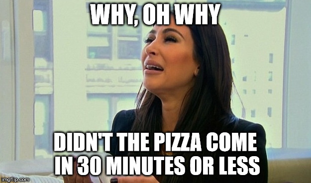Kim Kardashian Crying  | WHY, OH WHY DIDN'T THE PIZZA COME IN 30 MINUTES OR LESS | image tagged in kim kardashian crying | made w/ Imgflip meme maker
