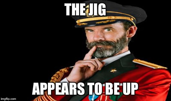 THE JIG APPEARS TO BE UP | made w/ Imgflip meme maker