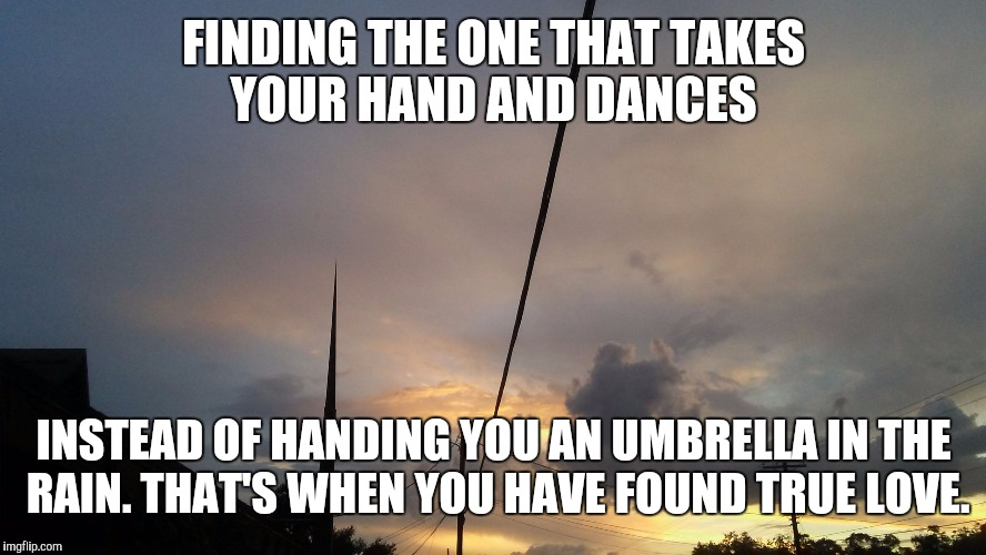 FINDING THE ONE THAT TAKES YOUR HAND AND DANCES INSTEAD OF HANDING YOU AN UMBRELLA IN THE RAIN. THAT'S WHEN YOU HAVE FOUND TRUE LOVE. | image tagged in florida skies | made w/ Imgflip meme maker