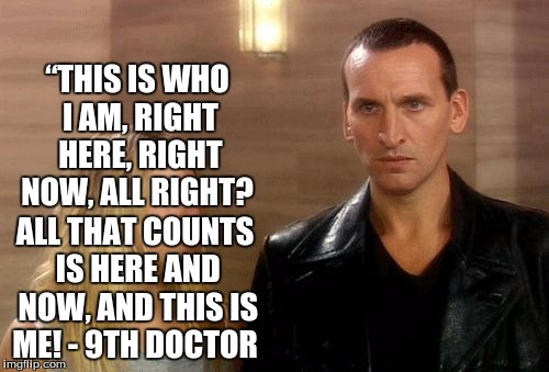 9th Doctor This Is Who I Am Right Here Right Now