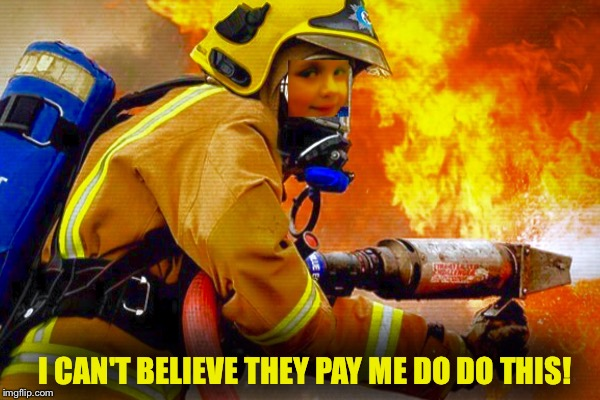 Dream Job | I CAN'T BELIEVE THEY PAY ME DO DO THIS! | image tagged in disaster girl,kill it with fire | made w/ Imgflip meme maker