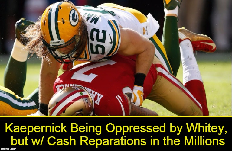 Kaepernick Oppressed by Whitey | Kaepernick Being Oppressed by Whitey, but w/ Cash Reparations in the Millions | image tagged in colin kaepernick,green bay packers,san francisco 49ers,vince vance,white man suppressing black man,clay matthews | made w/ Imgflip meme maker