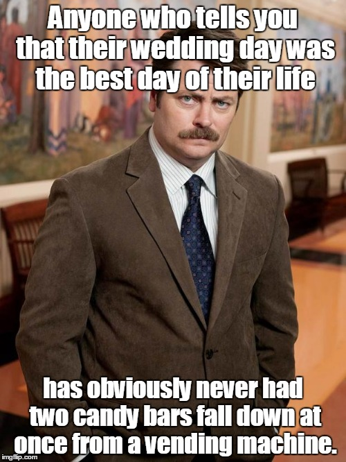 ron swanson | Anyone who tells you that their wedding day was the best day of their life has obviously never had two candy bars fall down at once from a v | image tagged in ron swanson | made w/ Imgflip meme maker