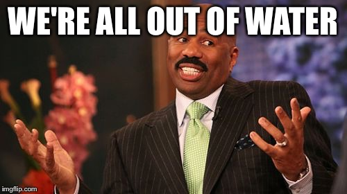 Steve Harvey Meme | WE'RE ALL OUT OF WATER | image tagged in memes,steve harvey | made w/ Imgflip meme maker