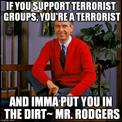 Move over Chuck Norris..there's new badass in town. |  IF YOU SUPPORT TERRORIST GROUPS, YOU'RE A TERRORIST; AND IMMA PUT YOU IN THE DIRT~ MR. RODGERS | image tagged in mr rogers | made w/ Imgflip meme maker