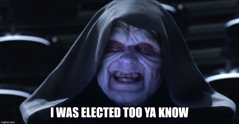 The Emperor Smiling | I WAS ELECTED TOO YA KNOW | image tagged in the emperor smiling | made w/ Imgflip meme maker
