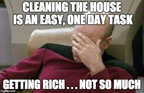 Captain Picard Facepalm Meme | CLEANING THE HOUSE IS AN EASY, ONE DAY TASK GETTING RICH . . . NOT SO MUCH | image tagged in memes,captain picard facepalm | made w/ Imgflip meme maker