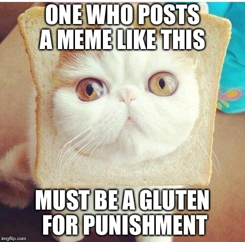 ONE WHO POSTS A MEME LIKE THIS MUST BE A GLUTEN FOR PUNISHMENT | made w/ Imgflip meme maker