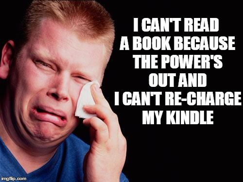 cry | I CAN'T READ A BOOK BECAUSE THE POWER'S OUT AND I CAN'T RE-CHARGE MY KINDLE | image tagged in cry | made w/ Imgflip meme maker