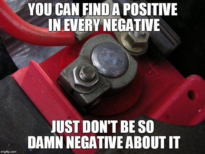 positive post | YOU CAN FIND A POSITIVE IN EVERY NEGATIVE JUST DON'T BE SO DAMN NEGATIVE ABOUT IT | image tagged in positive post,negative,damn,positivity,jokes,truth | made w/ Imgflip meme maker