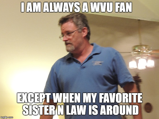 Alan WVU |  I AM ALWAYS A WVU FAN; EXCEPT WHEN MY FAVORITE SISTER N LAW IS AROUND | image tagged in wvu,family | made w/ Imgflip meme maker