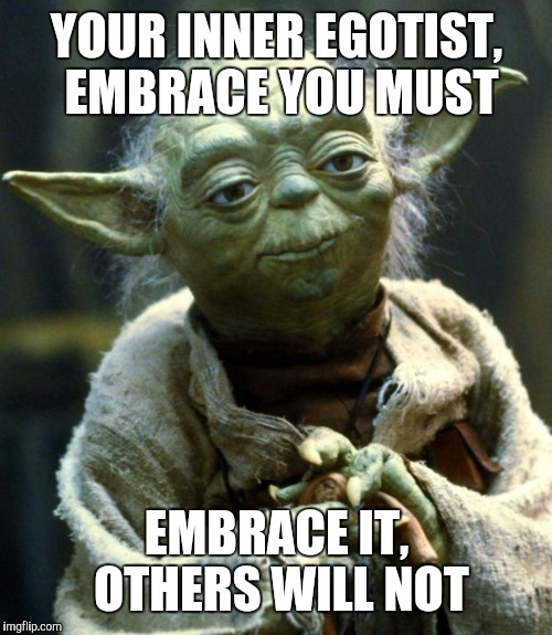 I love being an egotist. I have to since nobody else does. | YOUR INNER EGOTIST, EMBRACE YOU MUST EMBRACE IT, OTHERS WILL NOT | image tagged in memes,star wars yoda,egotism | made w/ Imgflip meme maker