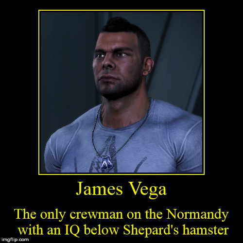 James Vega - Space Hamster | James Vega | The only crewman on the Normandy with an IQ below Shepard's hamster | image tagged in mass effect,shepard,video games,pc gaming | made w/ Imgflip demotivational maker