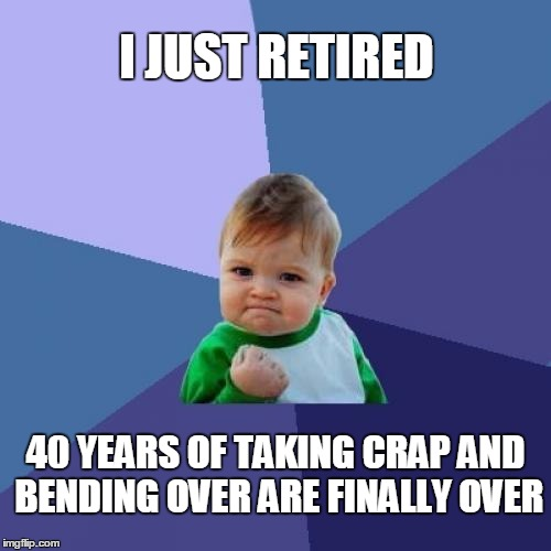 Success Kid Meme | I JUST RETIRED 40 YEARS OF TAKING CRAP AND BENDING OVER ARE FINALLY OVER | image tagged in memes,success kid | made w/ Imgflip meme maker