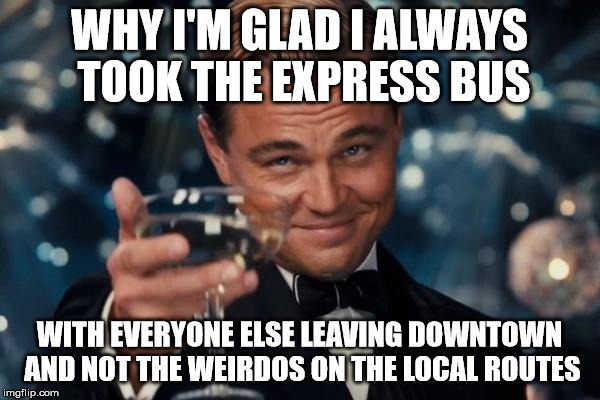 Leonardo Dicaprio Cheers Meme | WHY I'M GLAD I ALWAYS TOOK THE EXPRESS BUS WITH EVERYONE ELSE LEAVING DOWNTOWN AND NOT THE WEIRDOS ON THE LOCAL ROUTES | image tagged in memes,leonardo dicaprio cheers | made w/ Imgflip meme maker